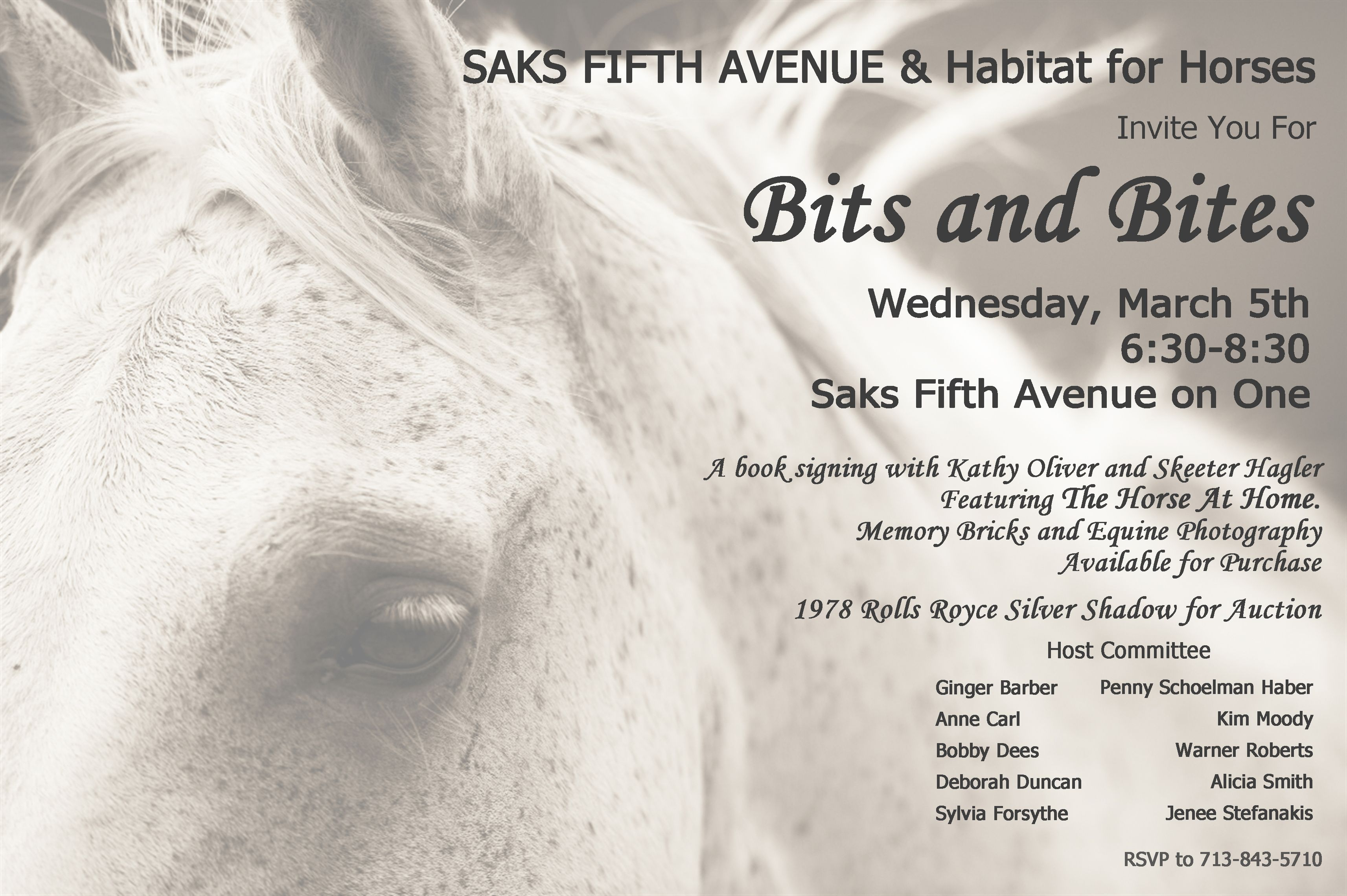 Saks Fifth Avenue and Habitat for Horses invites you for Bits and Bites, Wednesday, March 5th 6:30 - 8:30 Saks Fifth Avenue on One A book signing with Kathy Oliver and Skeeter Hagler. Featuring The Horse at Home, Memory Bricks and Equine Photography Available for Purchase. 1978 Rolls Royce Silver Shadow for Auction. Host Committee Ginger Barbar, Penny Schoelman Haber, Anne Carl, Kim Moody, Bobby Dees, Warner Roberts, Deborah Duncan, Alicia Smith, Sylvia Forsythe, Jenee Stefanakis RSVP to 713-843-5710